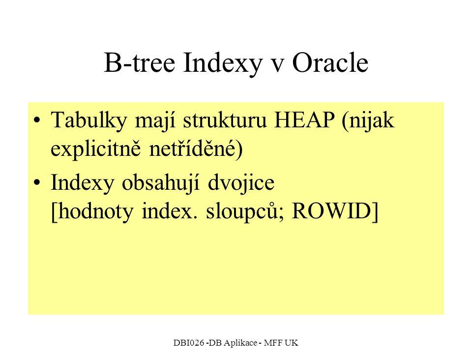 DBI026 -DB Aplikace - MFF UK B-tree Indexy v Oracle Tabulky mají strukturu HEAP (nijak explicitně netříděné) Indexy obsahují dvojice [hodnoty index. s