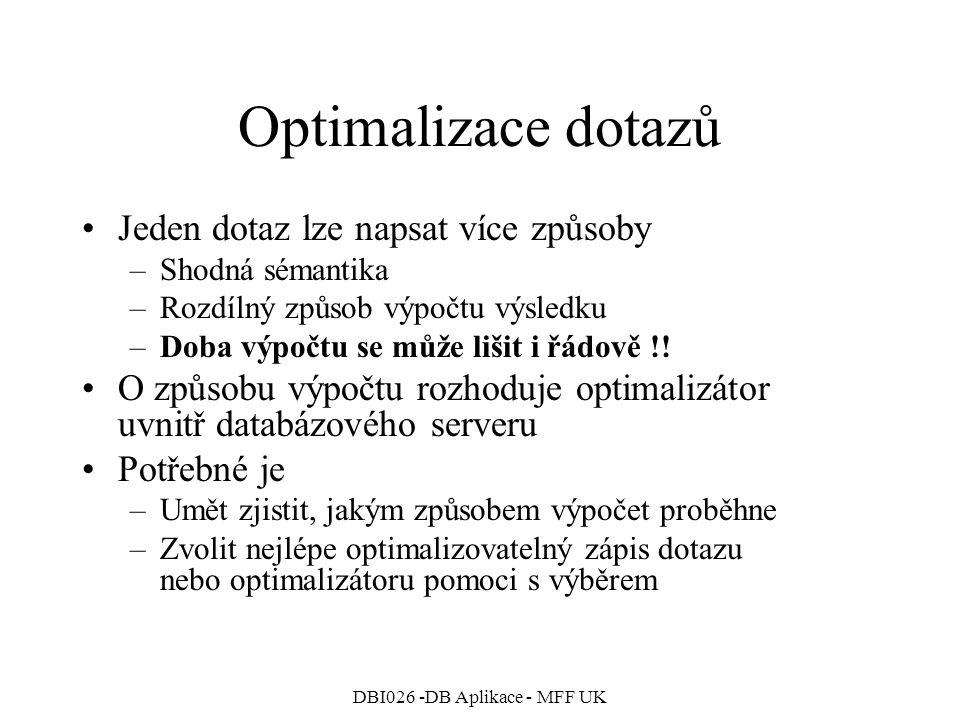 DBI026 -DB Aplikace - MFF UK Optimalizace dotazů Jeden dotaz lze napsat více způsoby –Shodná sémantika –Rozdílný způsob výpočtu výsledku –Doba výpočtu se může lišit i řádově !.