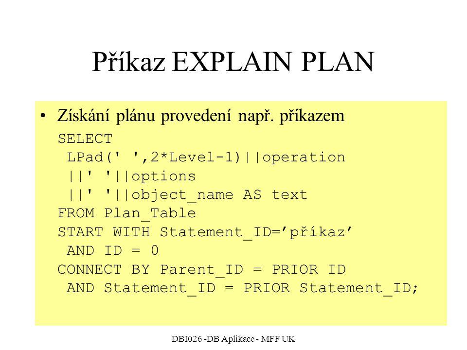 DBI026 -DB Aplikace - MFF UK Příkaz EXPLAIN PLAN Získání plánu provedení např. příkazem SELECT LPad(' ',2*Level-1)||operation ||' '||options ||' '||ob