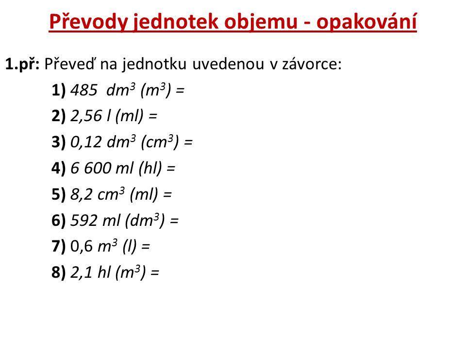 Převody jednotek objemu - opakování 1.př: Převeď na jednotku uvedenou v závorce: 1) 485 dm 3 (m 3 ) = 2) 2,56 l (ml) = 3) 0,12 dm 3 (cm 3 ) = 4) 6 600