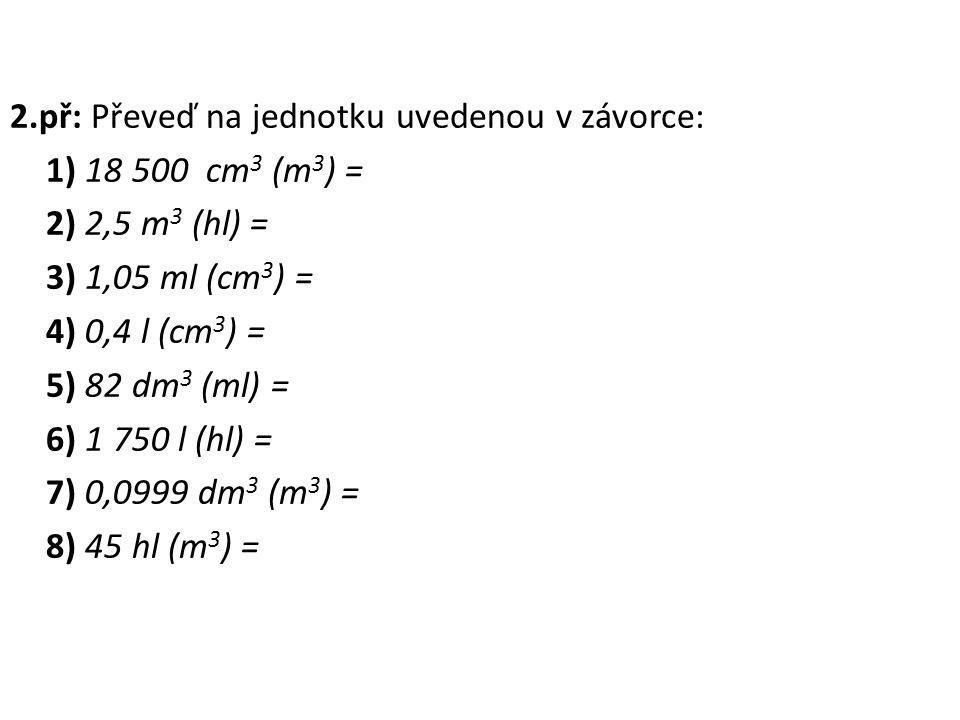 2.př: Převeď na jednotku uvedenou v závorce: 1) 18 500 cm 3 (m 3 ) = 2) 2,5 m 3 (hl) = 3) 1,05 ml (cm 3 ) = 4) 0,4 l (cm 3 ) = 5) 82 dm 3 (ml) = 6) 1