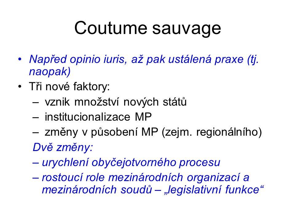 Coutume sauvage Napřed opinio iuris, až pak ustálená praxe (tj. naopak) Tři nové faktory: – vznik množství nových států – institucionalizace MP – změn
