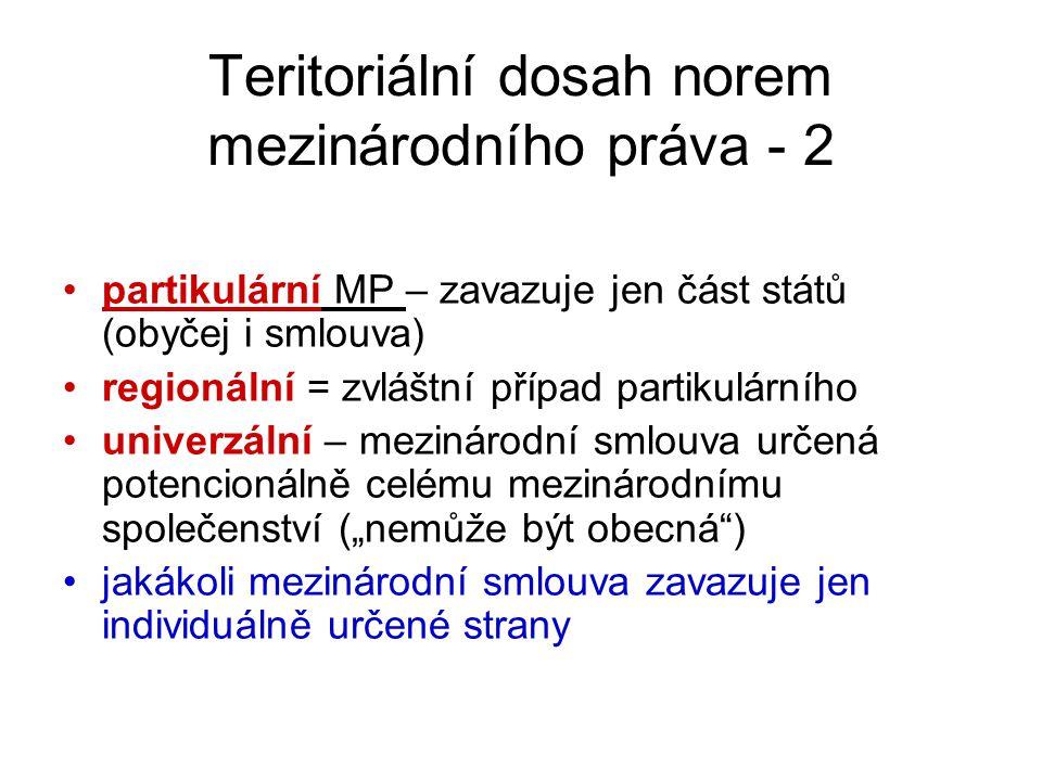 """Teritoriální dosah norem mezinárodního práva - 2 partikulární MP – zavazuje jen část států (obyčej i smlouva) regionální = zvláštní případ partikulárního univerzální – mezinárodní smlouva určená potencionálně celému mezinárodnímu společenství (""""nemůže být obecná ) jakákoli mezinárodní smlouva zavazuje jen individuálně určené strany"""