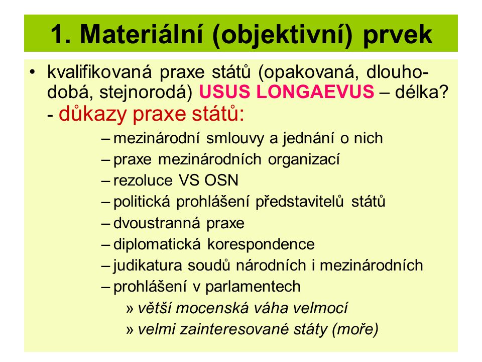 1. Materiální (objektivní) prvek kvalifikovaná praxe států (opakovaná, dlouho- dobá, stejnorodá) USUS LONGAEVUS – délka? - důkazy praxe států: –meziná