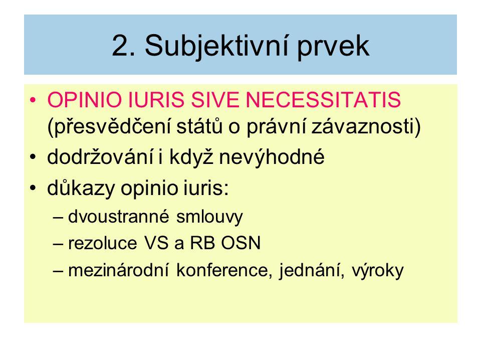 2. Subjektivní prvek OPINIO IURIS SIVE NECESSITATIS (přesvědčení států o právní závaznosti) dodržování i když nevýhodné důkazy opinio iuris: –dvoustra