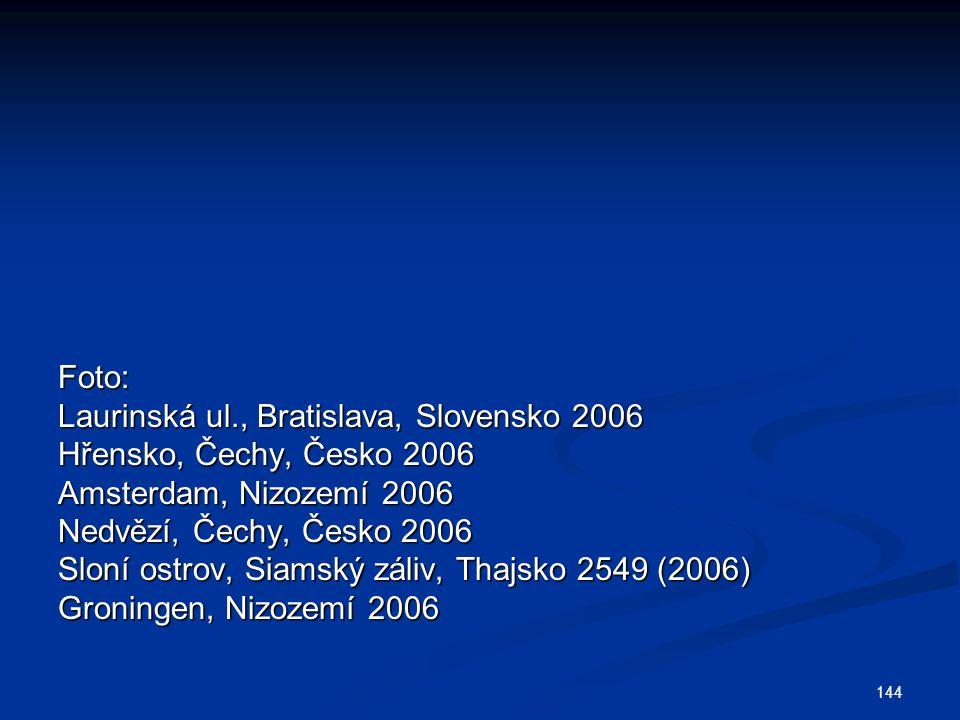 144 Foto: Laurinská ul., Bratislava, Slovensko 2006 Hřensko, Čechy, Česko 2006 Amsterdam, Nizozemí 2006 Nedvězí, Čechy, Česko 2006 Sloní ostrov, Siamský záliv, Thajsko 2549 (2006) Groningen, Nizozemí 2006