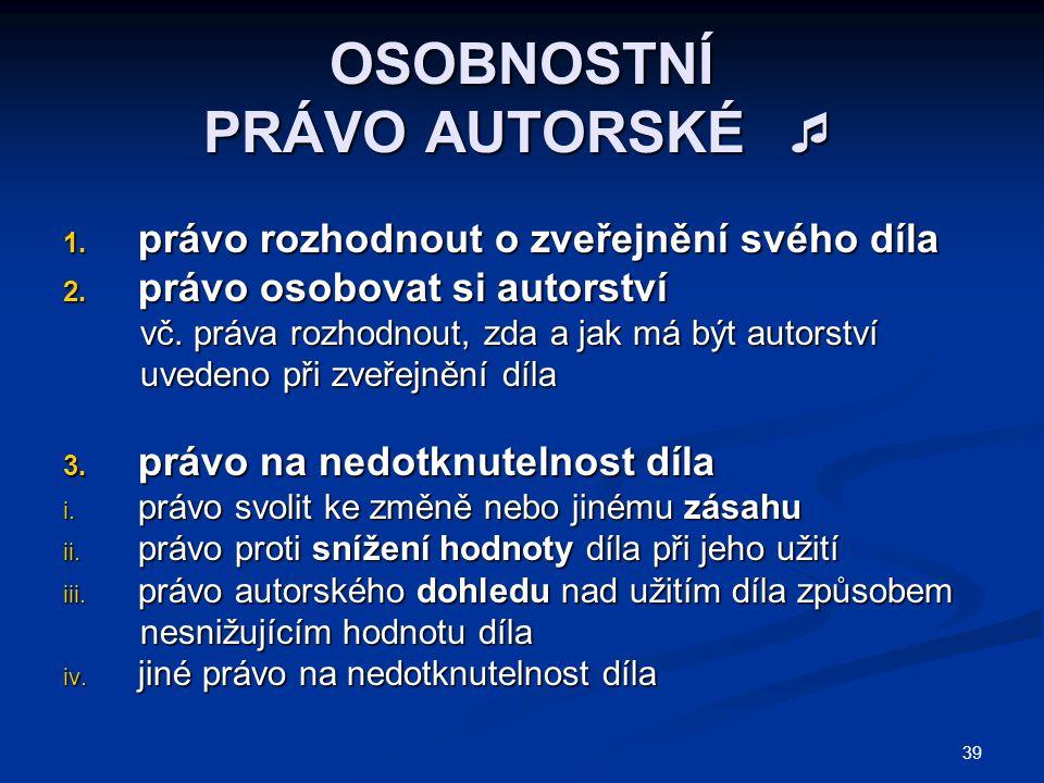 39 OSOBNOSTNÍ PRÁVO AUTORSKÉ  1. právo rozhodnout o zveřejnění svého díla 2.