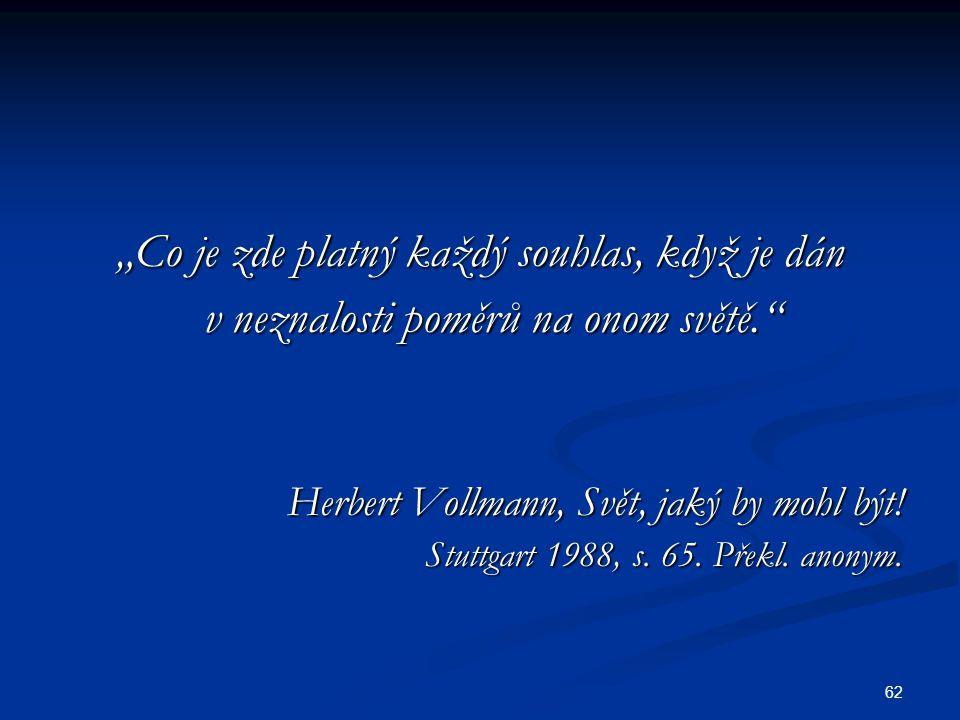 """62 """"Co je zde platný každý souhlas, když je dán v neznalosti poměrů na onom světě. v neznalosti poměrů na onom světě. Herbert Vollmann, Svět, jaký by mohl být."""