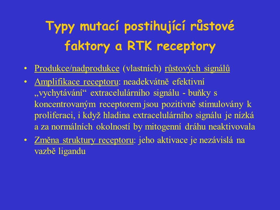 """Typy mutací postihující růstové faktory a RTK receptory Produkce/nadprodukce (vlastních) růstových signálů Amplifikace receptoru: neadekvátně efektivní """"vychytávání extracelulárního signálu - buňky s koncentrovaným receptorem jsou pozitivně stimulovány k proliferaci, i když hladina extracelulárního signálu je nízká a za normálních okolností by mitogenní dráhu neaktivovala Změna struktury receptoru: jeho aktivace je nezávislá na vazbě ligandu"""