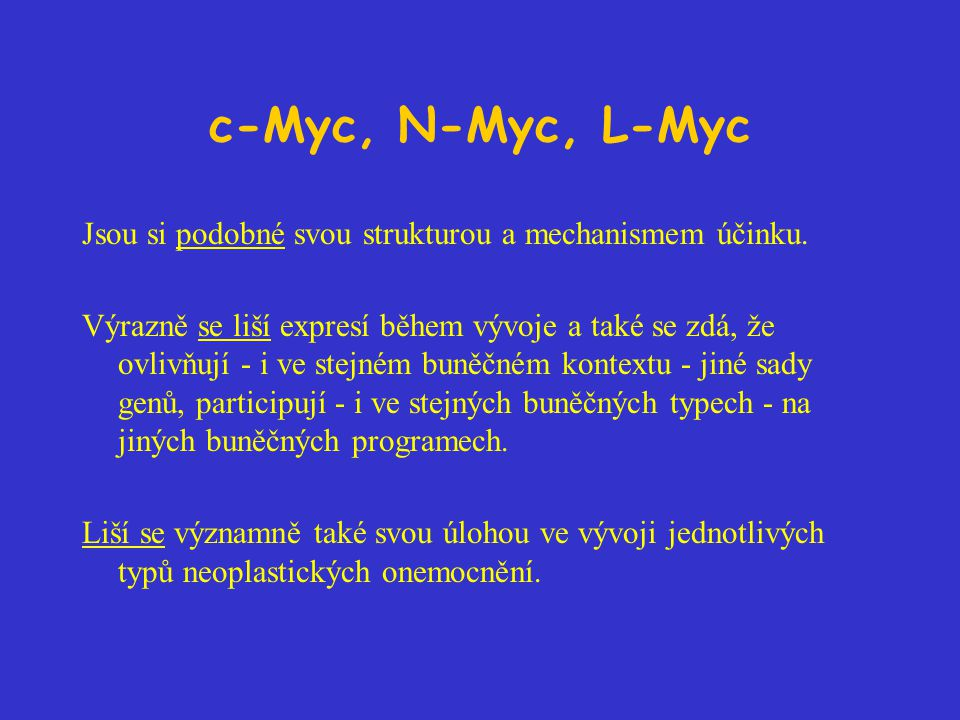 c-Myc, N-Myc, L-Myc Jsou si podobné svou strukturou a mechanismem účinku. Výrazně se liší expresí během vývoje a také se zdá, že ovlivňují - i ve stej