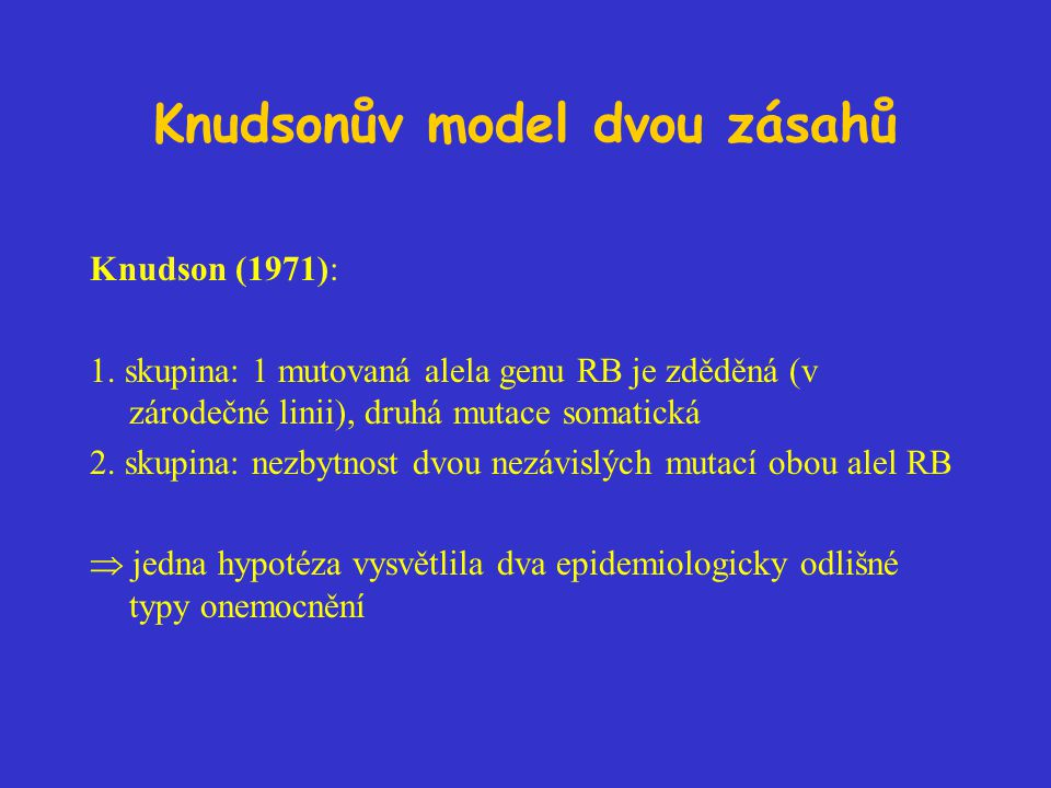 Knudsonův model dvou zásahů Knudson (1971): 1. skupina: 1 mutovaná alela genu RB je zděděná (v zárodečné linii), druhá mutace somatická 2. skupina: ne