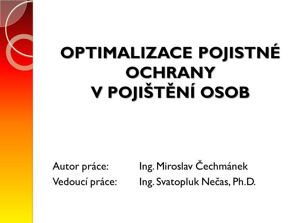 OPTIMALIZACE POJISTNÉ OCHRANY V POJIŠTĚNÍ OSOB Autor práce: Ing. Miroslav Čechmánek Vedoucí práce: Ing. Svatopluk Nečas, Ph.D.