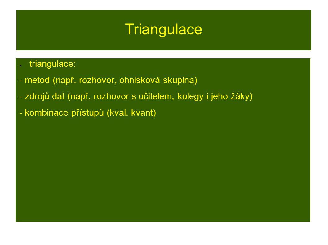 Triangulace ● triangulace: - metod (např. rozhovor, ohnisková skupina) - zdrojů dat (např. rozhovor s učitelem, kolegy i jeho žáky) - kombinace přístu