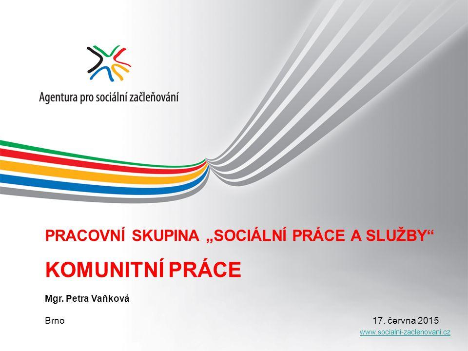 """www.socialni-zaclenovani.cz PRACOVNÍ SKUPINA """"SOCIÁLNÍ PRÁCE A SLUŽBY"""" KOMUNITNÍ PRÁCE Mgr. Petra Vaňková Brno 17. června 2015"""