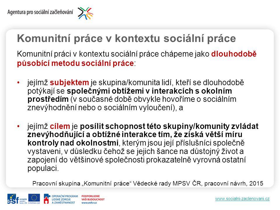 www.socialni-zaclenovani.cz Komunitní práce v kontextu sociální práce Komunitní práci v kontextu sociální práce chápeme jako dlouhodobě působící metod