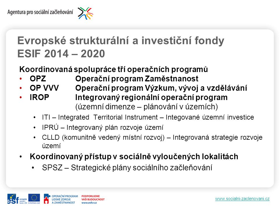 www.socialni-zaclenovani.cz Evropské strukturální a investiční fondy ESIF 2014 – 2020 Koordinovaná spolupráce tří operačních programů OPZOperační prog