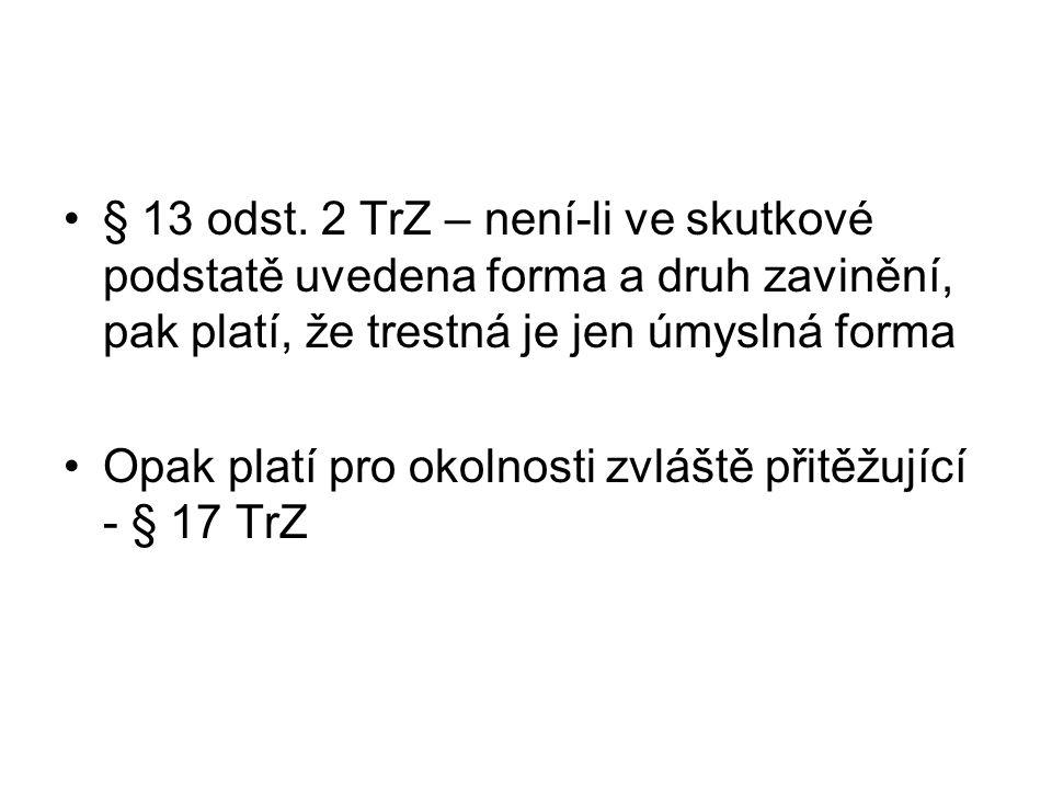 § 13 odst. 2 TrZ – není-li ve skutkové podstatě uvedena forma a druh zavinění, pak platí, že trestná je jen úmyslná forma Opak platí pro okolnosti zvl