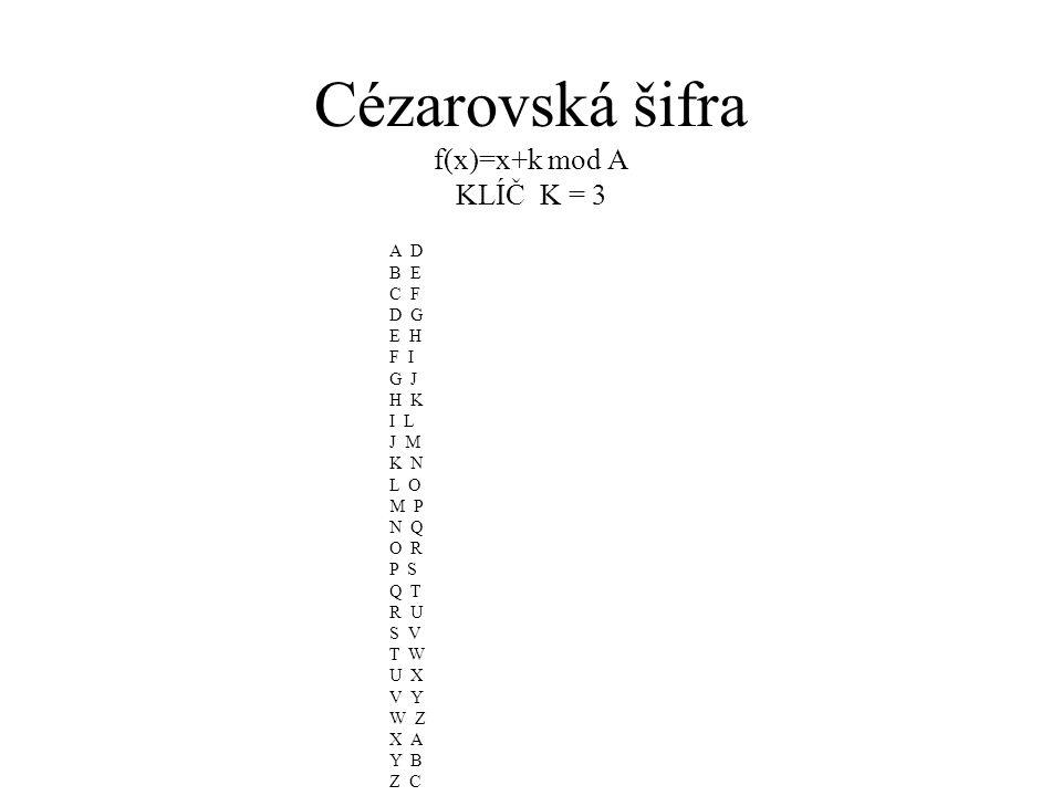 Cézarovská šifra f(x)=x+k mod A KLÍČ K = 3 A D B E C F D G E H F I G J H K I L J M K N L O M P N Q O R P S Q T R U S V T W U X V Y W Z X A Y B Z C