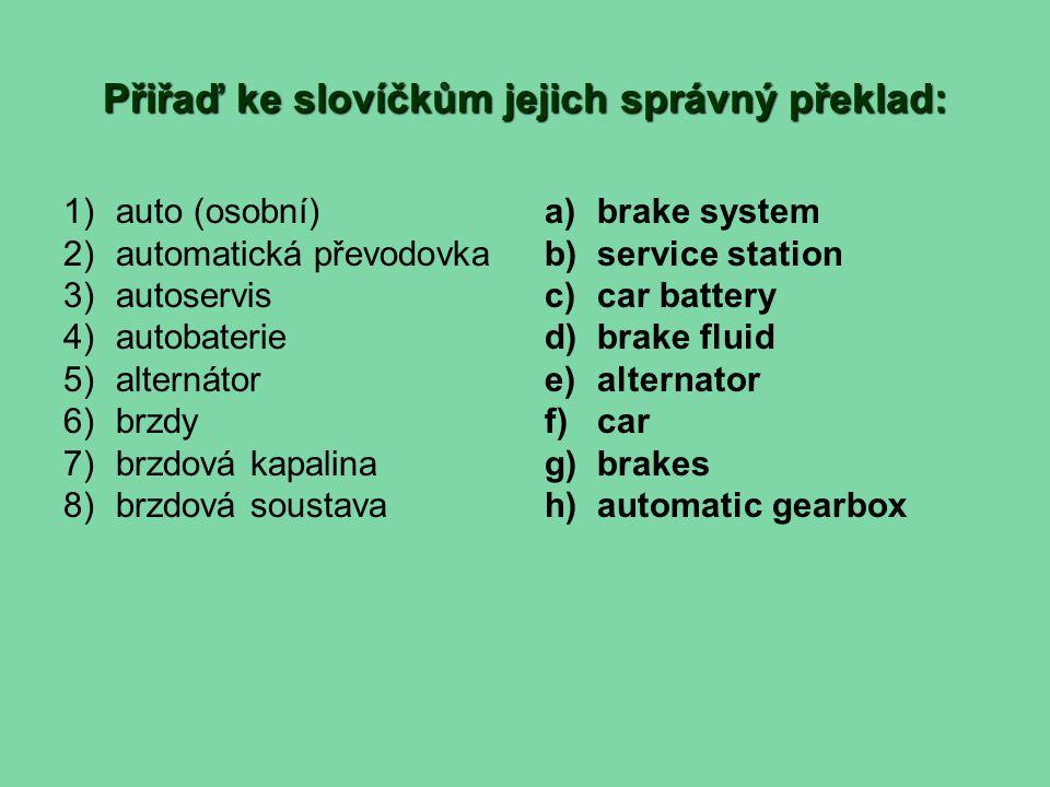 Přiřaď ke slovíčkům jejich správný překlad: 1)auto (osobní) 2)automatická převodovka 3)autoservis 4)autobaterie 5)alternátor 6)brzdy 7)brzdová kapalina 8)brzdová soustava a)brake system b)service station c)car battery d)brake fluid e)alternator f)car g)brakes h)automatic gearbox