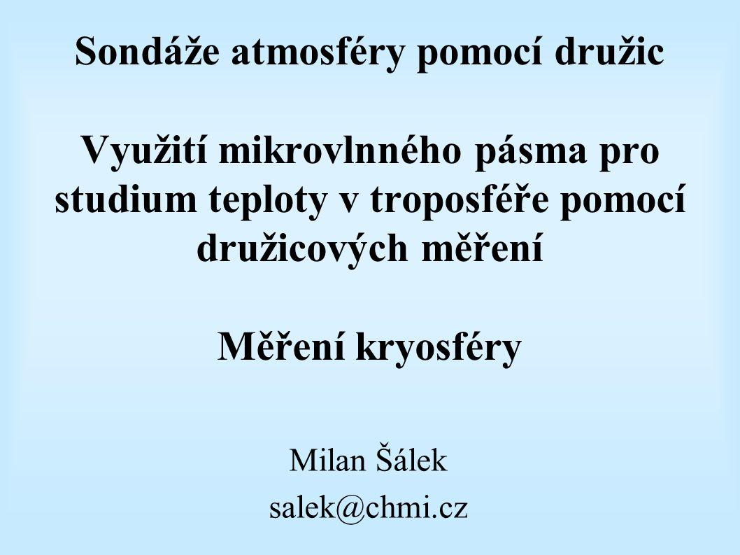 Sondáže atmosféry pomocí družic Využití mikrovlnného pásma pro studium teploty v troposféře pomocí družicových měření Měření kryosféry Milan Šálek salek@chmi.cz