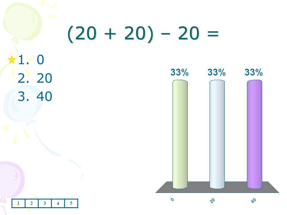 (20 + 20) – 20 = 1.0 2.20 3.40 12345