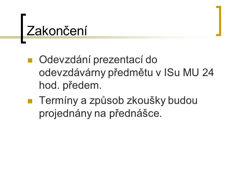 Zakončení Odevzdání prezentací do odevzdávárny předmětu v ISu MU 24 hod. předem. Termíny a způsob zkoušky budou projednány na přednášce.