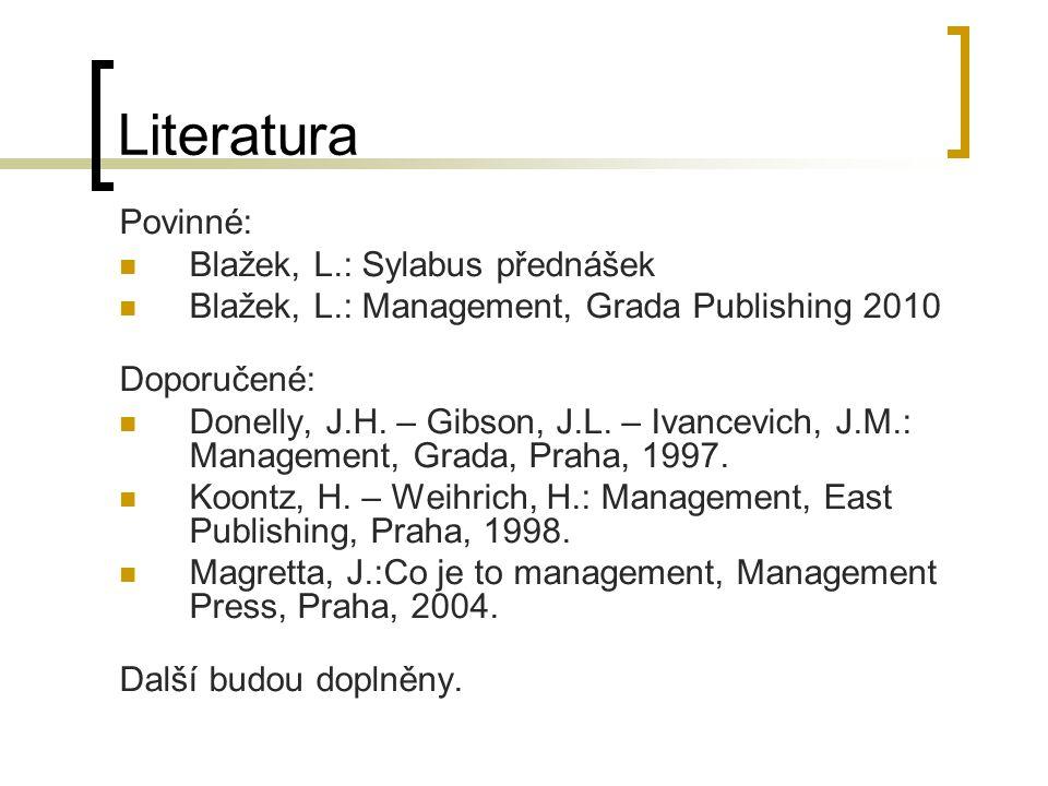 Literatura Povinné: Blažek, L.: Sylabus přednášek Blažek, L.: Management, Grada Publishing 2010 Doporučené: Donelly, J.H. – Gibson, J.L. – Ivancevich,