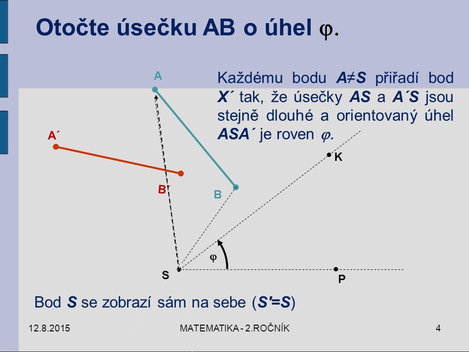 Otočte úsečku AB o úhel  S P K  A B A´ B´ Každému bodu A≠S přiřadí bod X´ tak, že úsečky AS a A´S jsou stejně dlouhé a orientovaný úhel ASA´ je roven  Bod S se zobrazí sám na sebe (S =S) 12.8.20154MATEMATIKA - 2.ROČNÍK