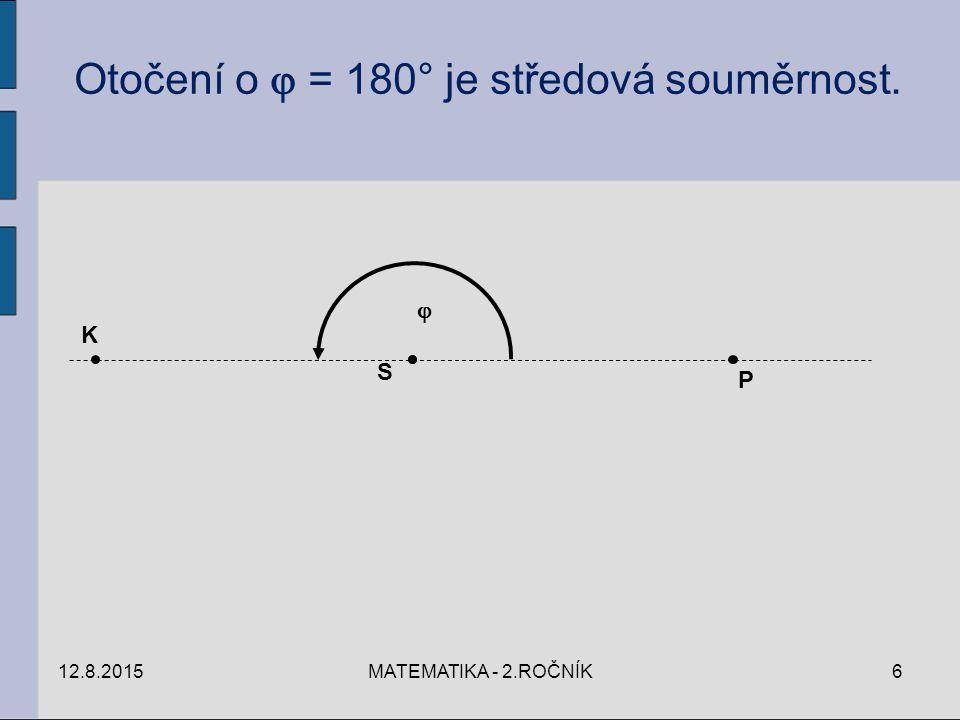 S P K  Otočení o  = 180° je středová souměrnost. 12.8.20156MATEMATIKA - 2.ROČNÍK