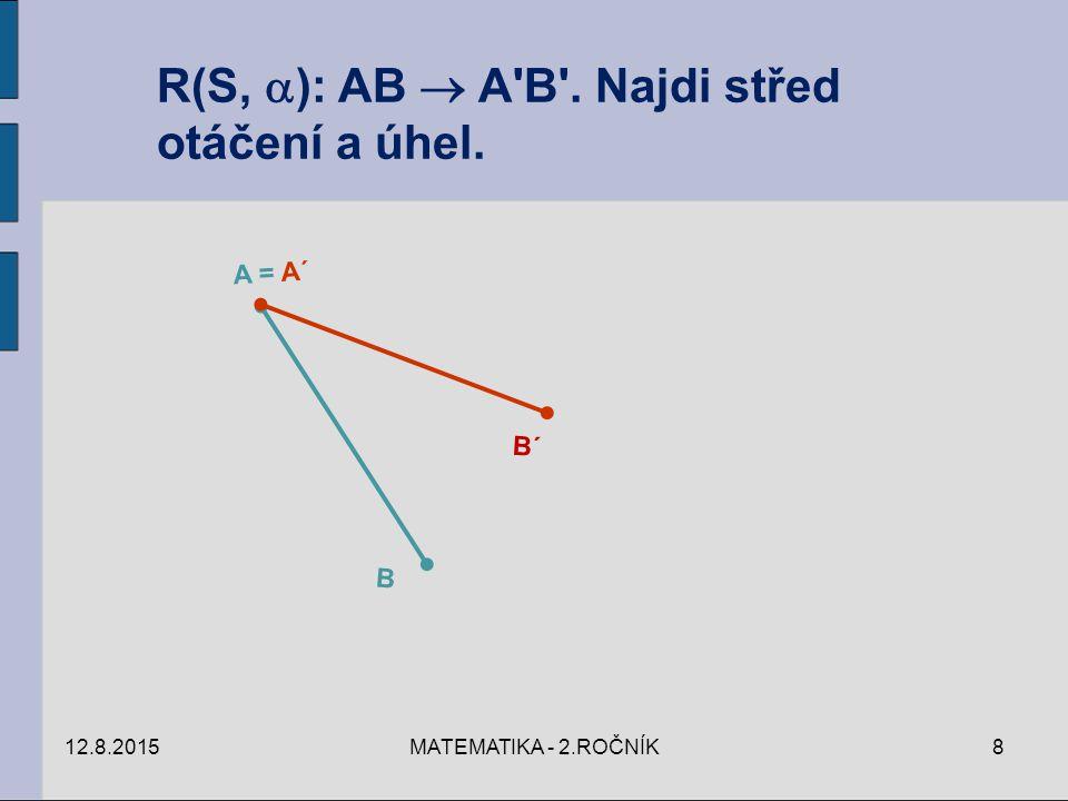 12.8.2015MATEMATIKA - 2.ROČNÍK8 R(S,  ): AB  A B . Najdi střed otáčení a úhel. A = A´ B B´