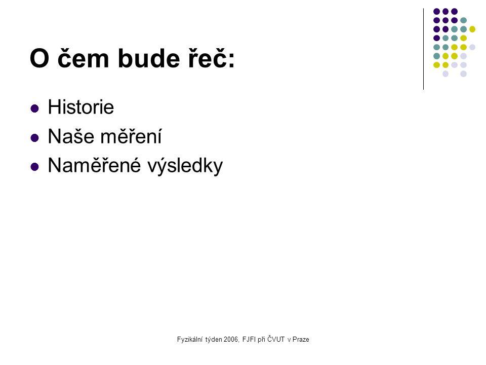 Fyzikální týden 2006, FJFI při ČVUT v Praze O čem bude řeč: Historie Naše měření Naměřené výsledky