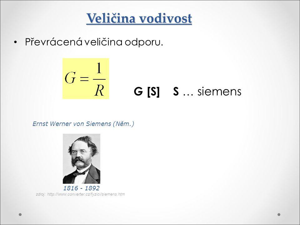 Veličina vodivost Převrácená veličina odporu. G [S] S … siemens Ernst Werner von Siemens (Něm.) 1816 - 1892 zdroj: http://www.converter.cz/fyzici/siem