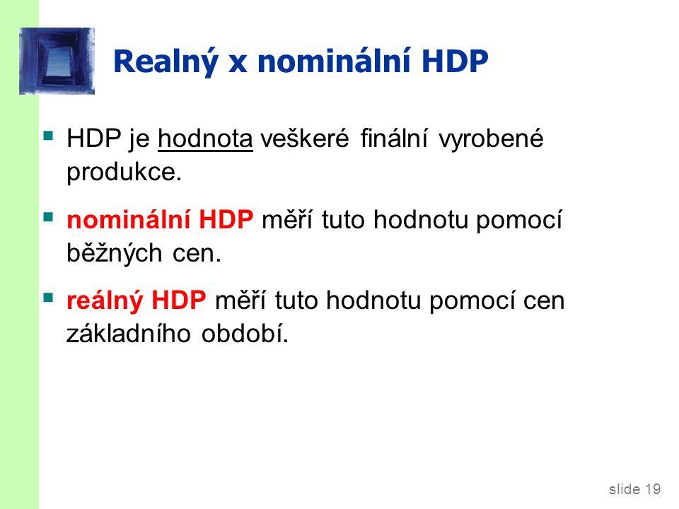 slide 19 Realný x nominální HDP  HDP je hodnota veškeré finální vyrobené produkce.  nominální HDP měří tuto hodnotu pomocí běžných cen.  reálný HDP