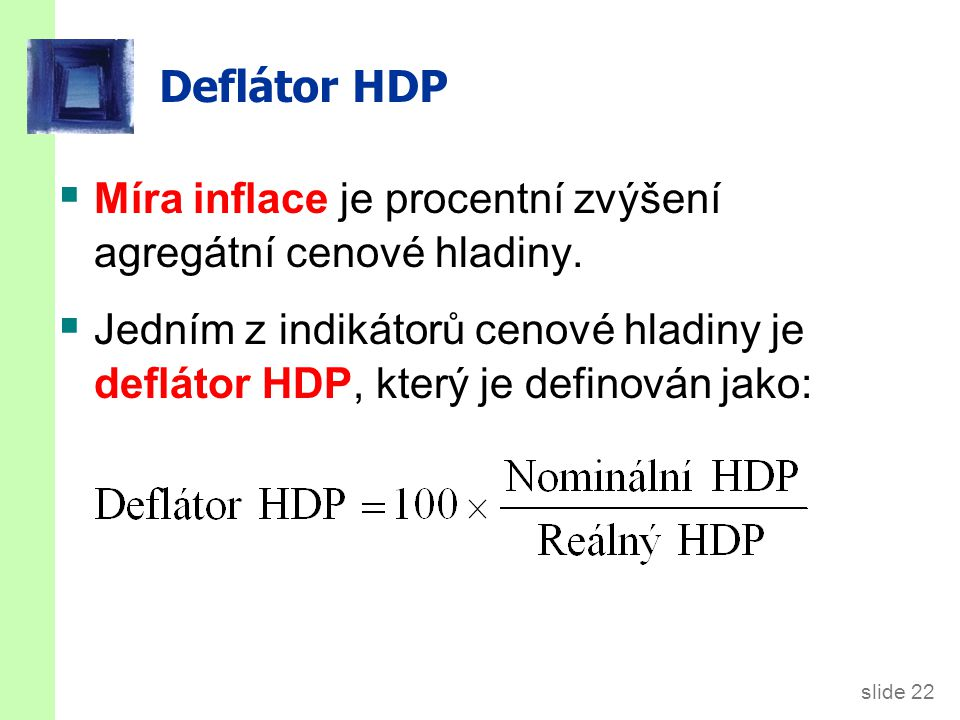 slide 22 Deflátor HDP  Míra inflace je procentní zvýšení agregátní cenové hladiny.  Jedním z indikátorů cenové hladiny je deflátor HDP, který je def
