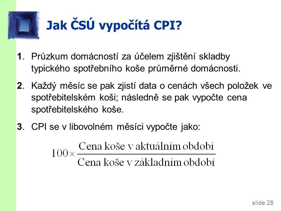 slide 28 Jak ČSÚ vypočítá CPI? 1.Průzkum domácností za účelem zjištění skladby typického spotřebního koše průměrné domácnosti. 2.Každý měsíc se pak zj