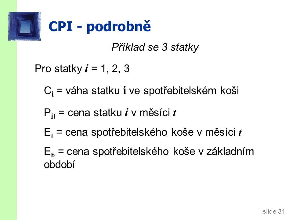 slide 31 CPI - podrobně Příklad se 3 statky Pro statky i = 1, 2, 3 C i = váha statku i ve spotřebitelském koši P it = cena statku i v měsíci t E t = c