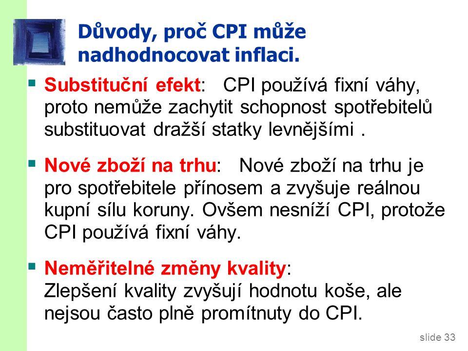 slide 33 Důvody, proč CPI může nadhodnocovat inflaci.  Substituční efekt: CPI používá fixní váhy, proto nemůže zachytit schopnost spotřebitelů substi