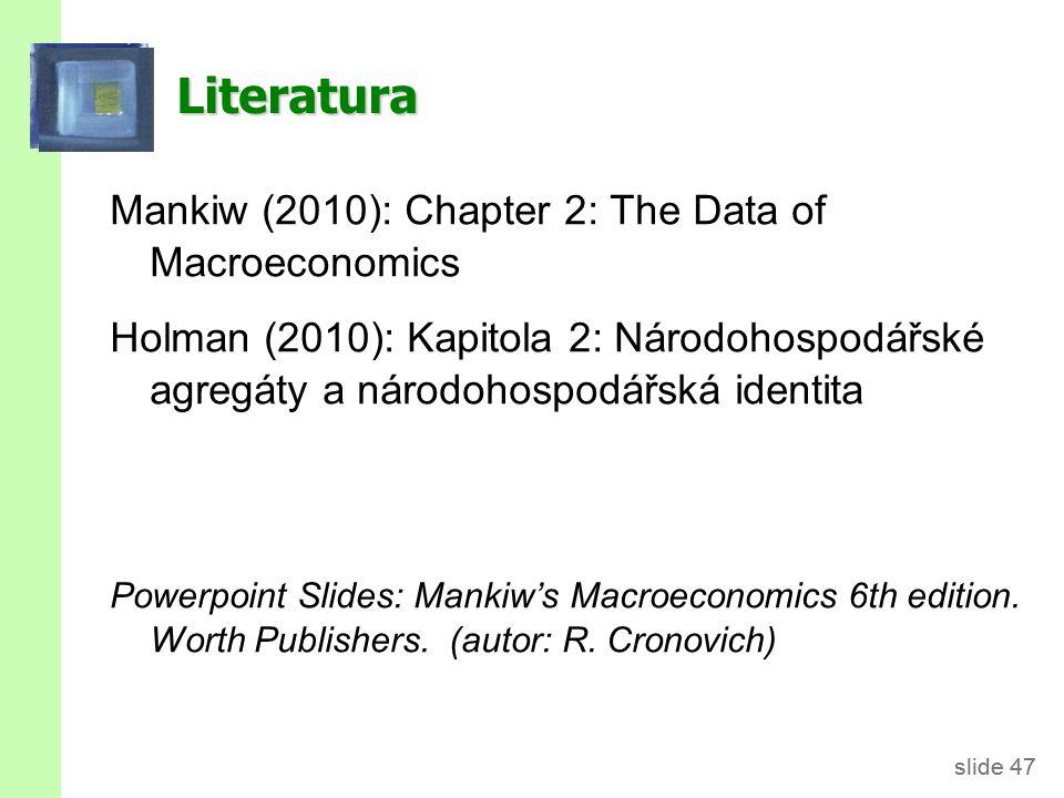 slide 47 Literatura Mankiw (2010): Chapter 2: The Data of Macroeconomics Holman (2010): Kapitola 2: Národohospodářské agregáty a národohospodářská ide