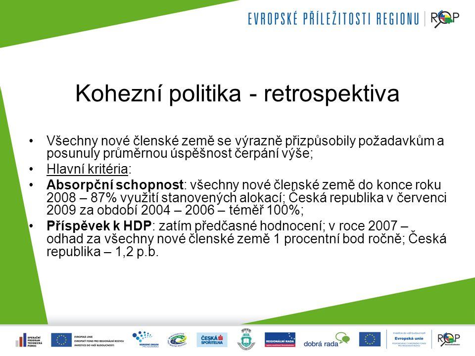 Kohezní politika - retrospektiva Všechny nové členské země se výrazně přizpůsobily požadavkům a posunuly průměrnou úspěšnost čerpání výše; Hlavní kritéria: Absorpční schopnost: všechny nové členské země do konce roku 2008 – 87% využití stanovených alokací; Česká republika v červenci 2009 za období 2004 – 2006 – téměř 100%; Příspěvek k HDP: zatím předčasné hodnocení; v roce 2007 – odhad za všechny nové členské země 1 procentní bod ročně; Česká republika – 1,2 p.b.