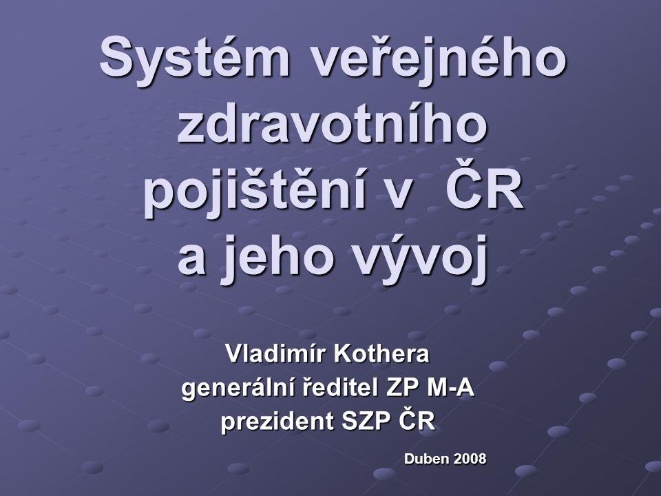 Systém veřejného zdravotního pojištění v ČR a jeho vývoj Vladimír Kothera generální ředitel ZP M-A prezident SZP ČR Duben 2008