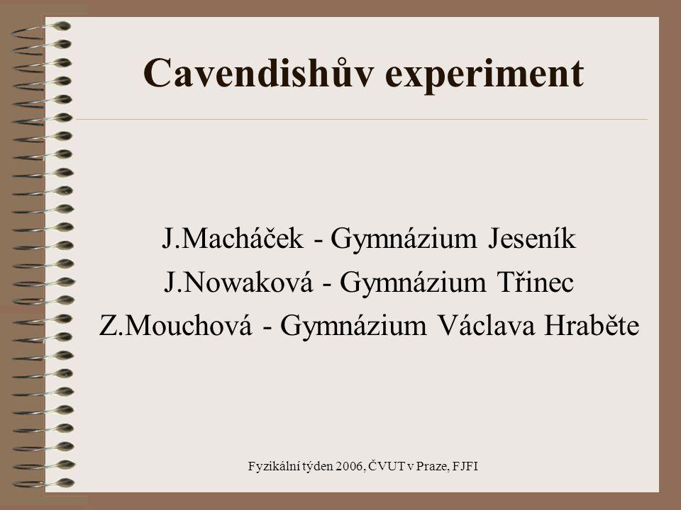 Fyzikální týden 2006, ČVUT v Praze, FJFI Cavendishův experiment J.Macháček - Gymnázium Jeseník J.Nowaková - Gymnázium Třinec Z.Mouchová - Gymnázium Václava Hraběte