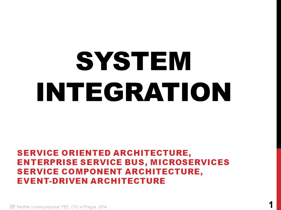 SYSTEM INTEGRATION SERVICE ORIENTED ARCHITECTURE, ENTERPRISE SERVICE BUS, MICROSERVICES SERVICE COMPONENT ARCHITECTURE, EVENT-DRIVEN ARCHITECTURE RedHat course proposal, FEE, CTU in Prague, 2014 1