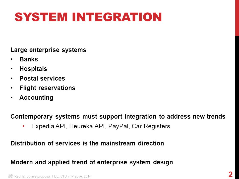 SYSTEM INTEGRATION Large enterprise systems Banks Hospitals Postal services Flight reservations Accounting Contemporary systems must support integration to address new trends Expedia API, Heureka API, PayPal, Car Registers Distribution of services is the mainstream direction Modern and applied trend of enterprise system design RedHat course proposal, FEE, CTU in Prague, 2014 2