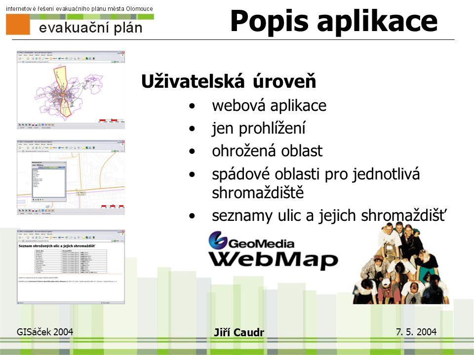 """7. 5. 2004 GISáček 2004 Jiří Caudr Popis aplikace Manažerská úroveň """"desktop"""" řešení určení postiženého území evakuační statistika shromažďování osob"""