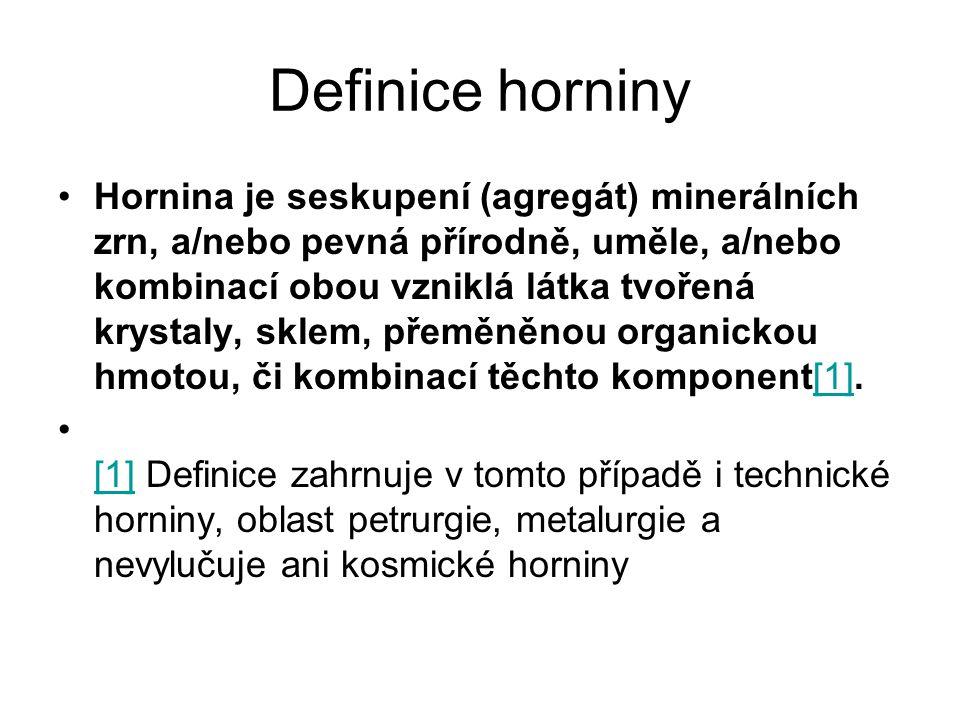 Definice horniny Hornina je seskupení (agregát) minerálních zrn, a/nebo pevná přírodně, uměle, a/nebo kombinací obou vzniklá látka tvořená krystaly, s