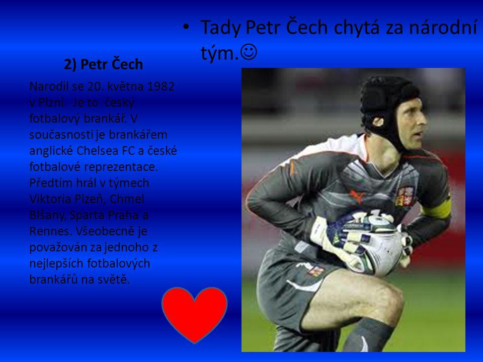 2) Petr Čech Tady Petr Čech chytá za národní tým. Narodil se 20. května 1982 v Plzni. Je to český fotbalový brankář. V současnosti je brankářem anglic