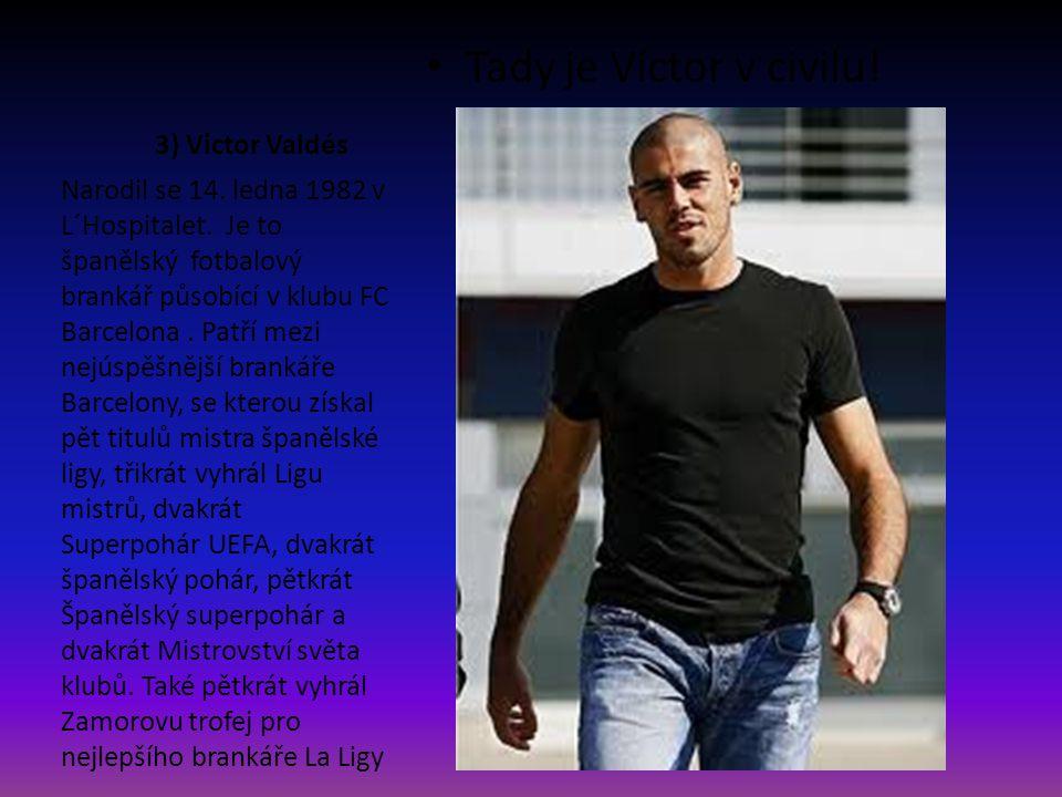 3) Victor Valdés Tady je Víctor v civilu! Narodil se 14. ledna 1982 v L´Hospitalet. Je to španělský fotbalový brankář působící v klubu FC Barcelona. P