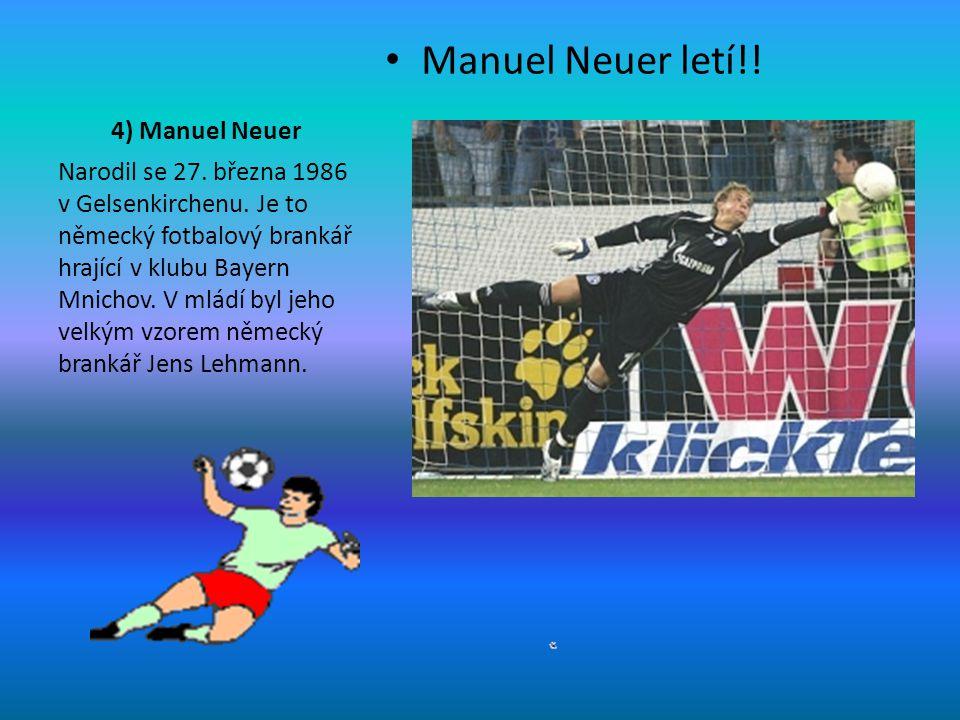 4) Manuel Neuer Manuel Neuer letí!! Narodil se 27. března 1986 v Gelsenkirchenu. Je to německý fotbalový brankář hrající v klubu Bayern Mnichov. V mlá