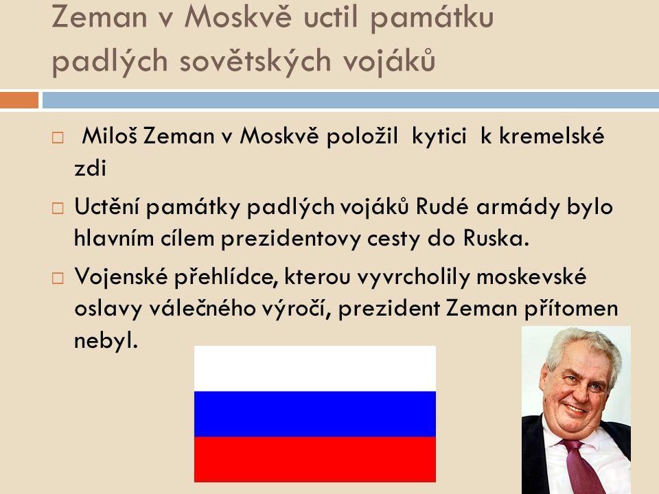 Zeman v Moskvě uctil památku padlých sovětských vojáků  Miloš Zeman v Moskvě položil kytici k kremelské zdi  Uctění památky padlých vojáků Rudé armády bylo hlavním cílem prezidentovy cesty do Ruska.