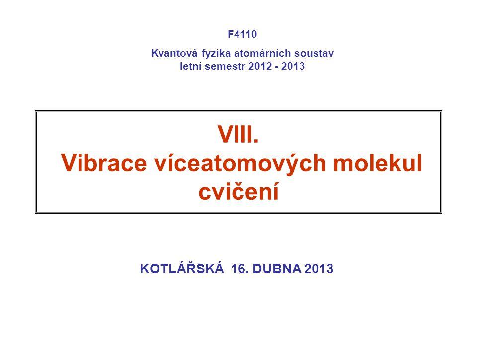 VIII. Vibrace víceatomových molekul cvičení KOTLÁŘSKÁ 16. DUBNA 2013 F4110 Kvantová fyzika atomárních soustav letní semestr 2012 - 2013